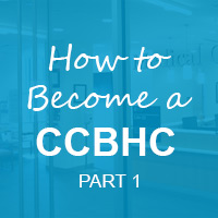 Becoming a Certified Community Behavioral Health Clinic (CCBHC): Part 1