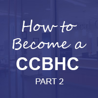 Becoming a Certified Community Behavioral Health Clinic (CCBHC): Part 2